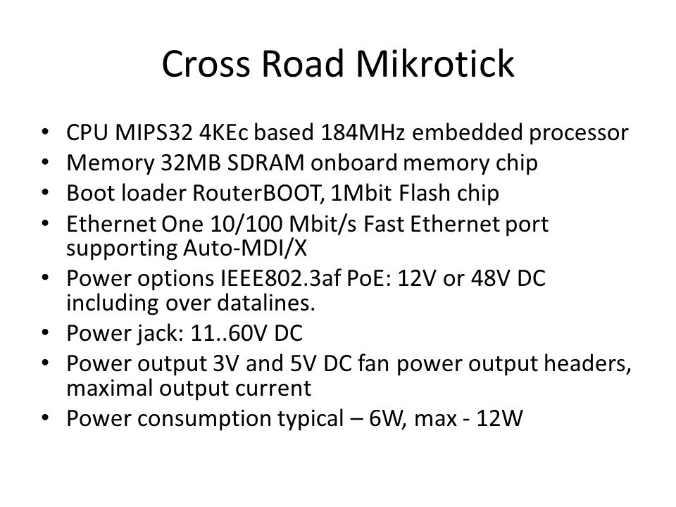 Cross Road Mikrotick CPU MIPS32 4KEc based 184MHz embedded processor Memory 32MB SDRAM onboard memory chip Boot loader RouterBOOT, 1Mbit Flash chip Et
