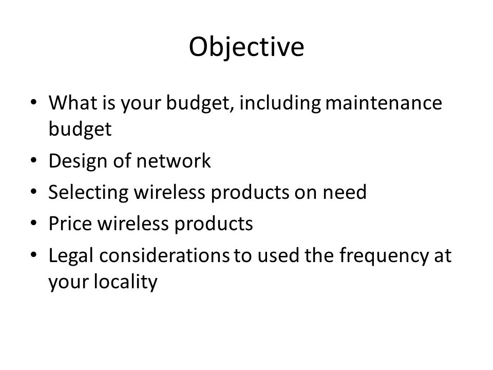 Objective What is your budget, including maintenance budget Design of network Selecting wireless products on need Price wireless products Legal consid