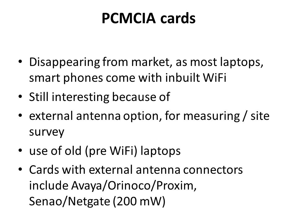 PCMCIA cards Disappearing from market, as most laptops, smart phones come with inbuilt WiFi Still interesting because of external antenna option, for measuring / site survey use of old (pre WiFi) laptops Cards with external antenna connectors include Avaya/Orinoco/Proxim, Senao/Netgate (200 mW)