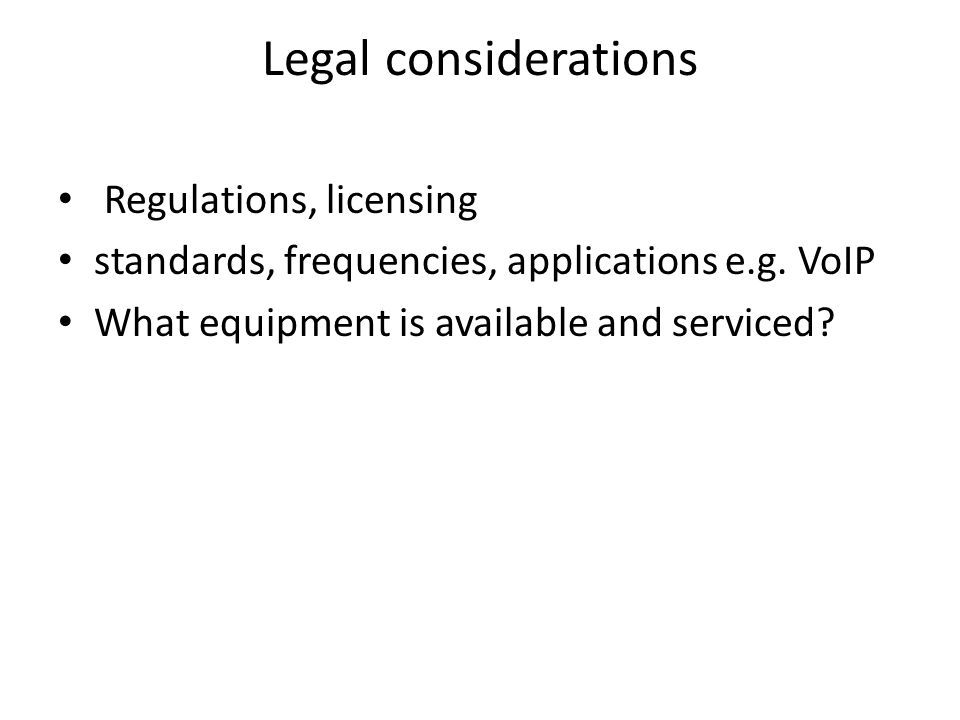 Legal considerations Regulations, licensing standards, frequencies, applications e.g. VoIP What equipment is available and serviced?