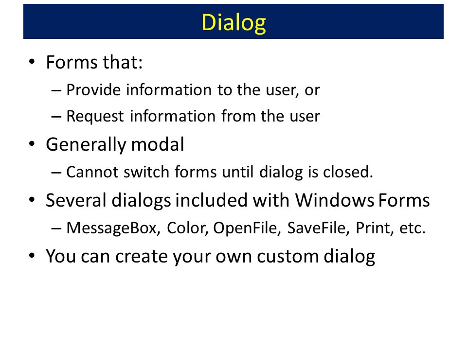 Dialog Forms that: – Provide information to the user, or – Request information from the user Generally modal – Cannot switch forms until dialog is closed.