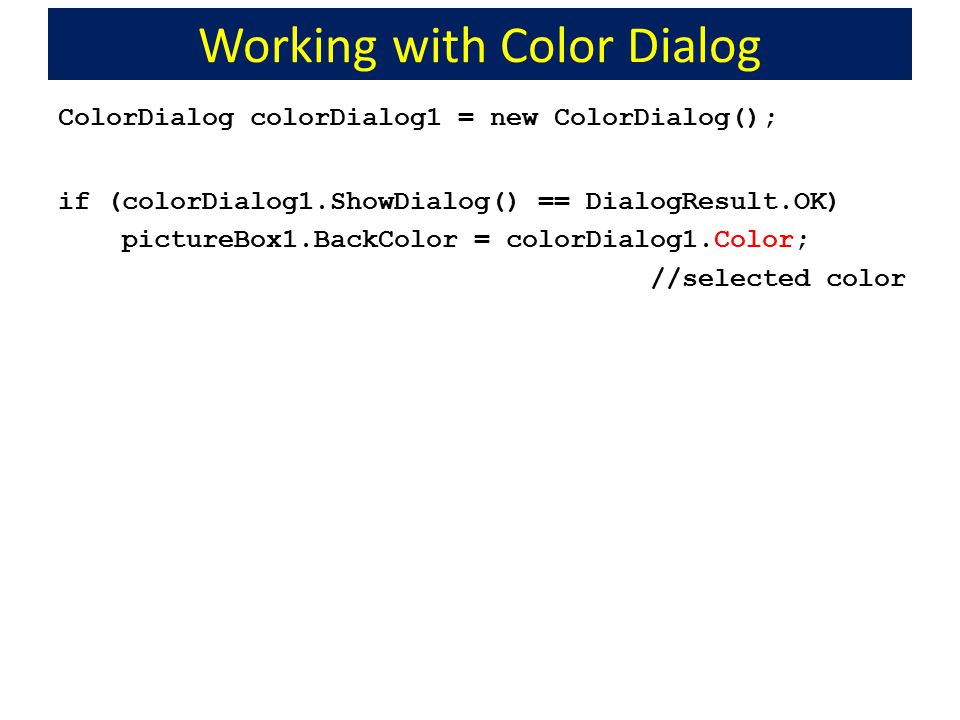 Working with Color Dialog ColorDialog colorDialog1 = new ColorDialog(); if (colorDialog1.ShowDialog() == DialogResult.OK) pictureBox1.BackColor = colo