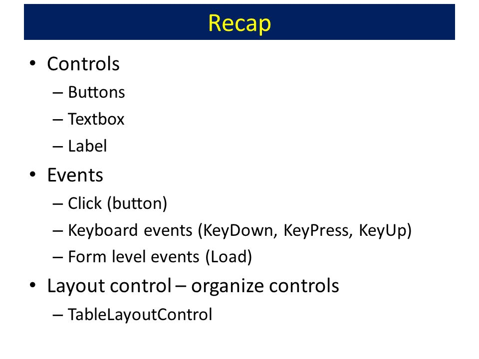 Recap Controls – Buttons – Textbox – Label Events – Click (button) – Keyboard events (KeyDown, KeyPress, KeyUp) – Form level events (Load) Layout control – organize controls – TableLayoutControl