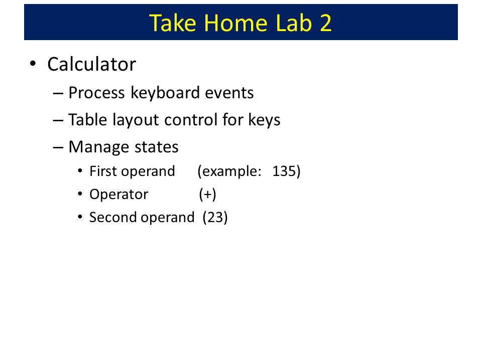 Take Home Lab 2 Calculator – Process keyboard events – Table layout control for keys – Manage states First operand (example: 135) Operator (+) Second