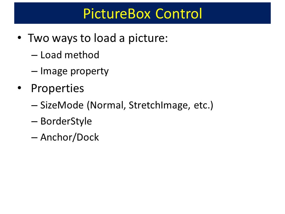 PictureBox Control Two ways to load a picture: – Load method – Image property Properties – SizeMode (Normal, StretchImage, etc.) – BorderStyle – Ancho