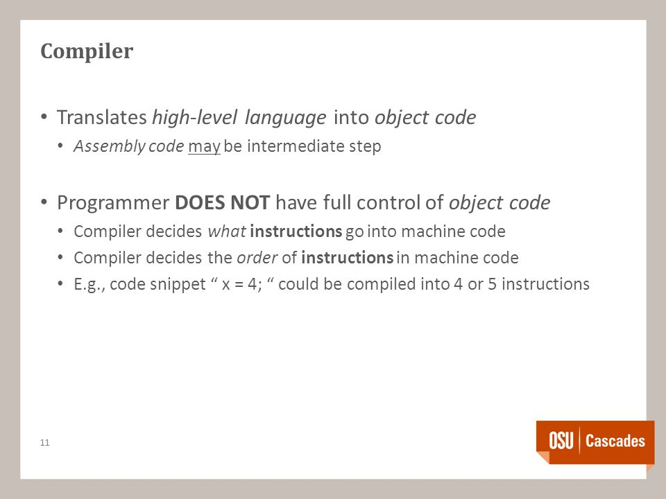 Compiler Translates high-level language into object code Assembly code may be intermediate step Programmer DOES NOT have full control of object code Compiler decides what instructions go into machine code Compiler decides the order of instructions in machine code E.g., code snippet x = 4; could be compiled into 4 or 5 instructions 11