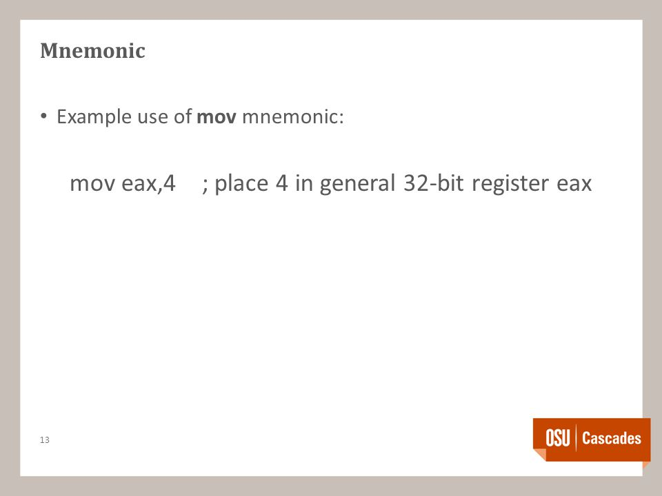Mnemonic Example use of mov mnemonic: mov eax,4; place 4 in general 32-bit register eax 13