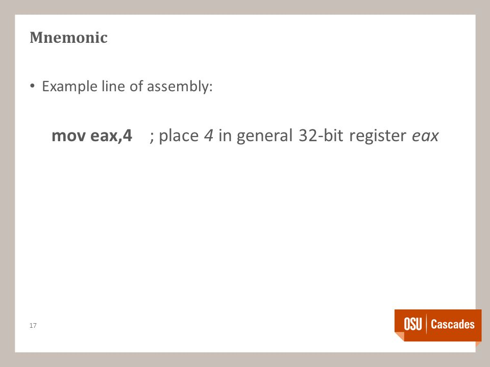 Mnemonic Example line of assembly: mov eax,4; place 4 in general 32-bit register eax 17