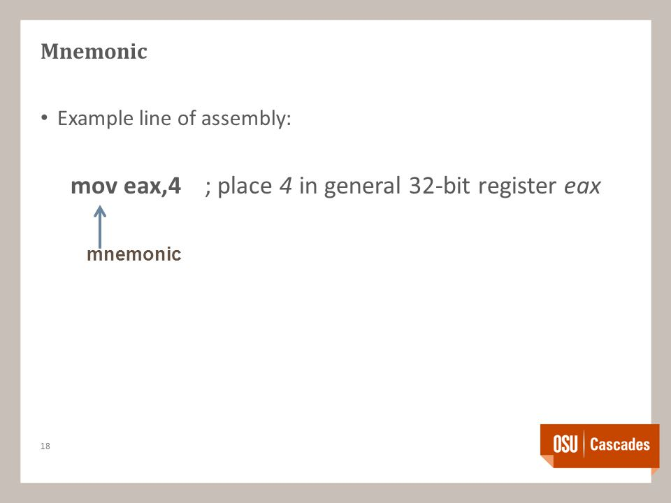 Mnemonic Example line of assembly: mov eax,4; place 4 in general 32-bit register eax 18 mnemonic