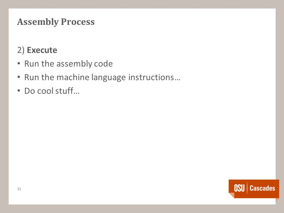 Assembly Process 2) Execute Run the assembly code Run the machine language instructions… Do cool stuff… 31