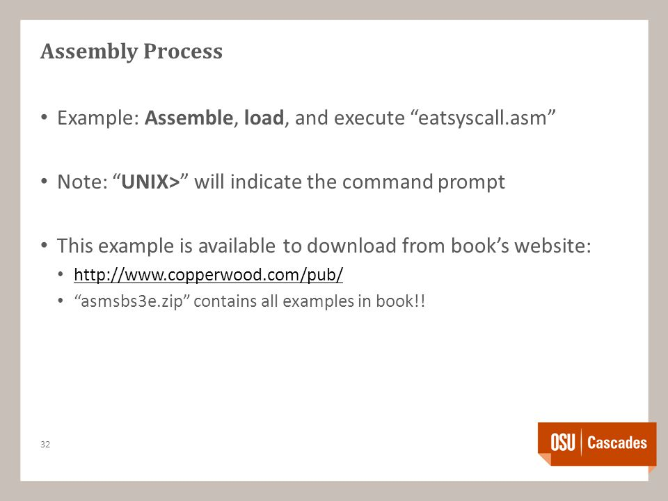 Assembly Process Example: Assemble, load, and execute eatsyscall.asm Note: UNIX> will indicate the command prompt This example is available to download from book's website: http://www.copperwood.com/pub/ asmsbs3e.zip contains all examples in book!.