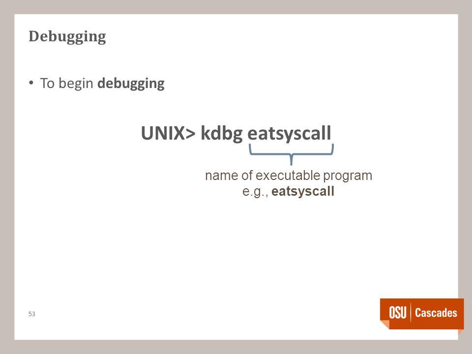 Debugging To begin debugging UNIX> kdbg eatsyscall 53 name of executable program e.g., eatsyscall