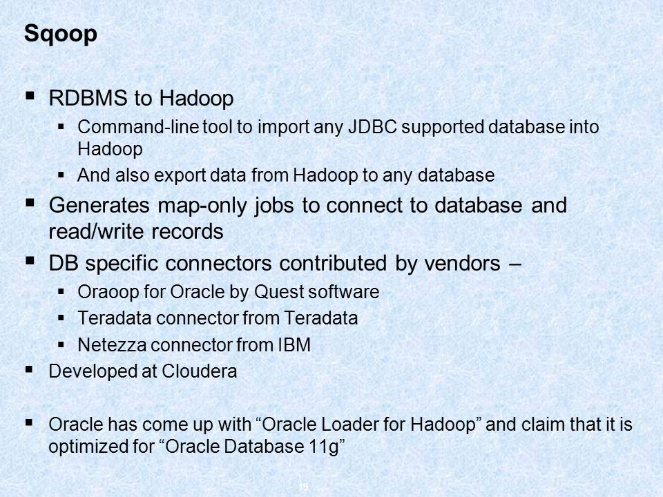 Sqoop  RDBMS to Hadoop  Command-line tool to import any JDBC supported database into Hadoop  And also export data from Hadoop to any database  Generates map-only jobs to connect to database and read/write records  DB specific connectors contributed by vendors –  Oraoop for Oracle by Quest software  Teradata connector from Teradata  Netezza connector from IBM  Developed at Cloudera  Oracle has come up with Oracle Loader for Hadoop and claim that it is optimized for Oracle Database 11g 19