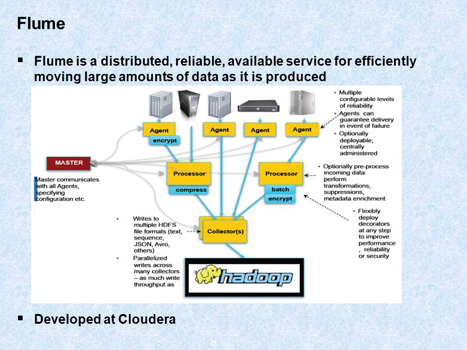 Flume  Flume is a distributed, reliable, available service for efficiently moving large amounts of data as it is produced  Developed at Cloudera 21