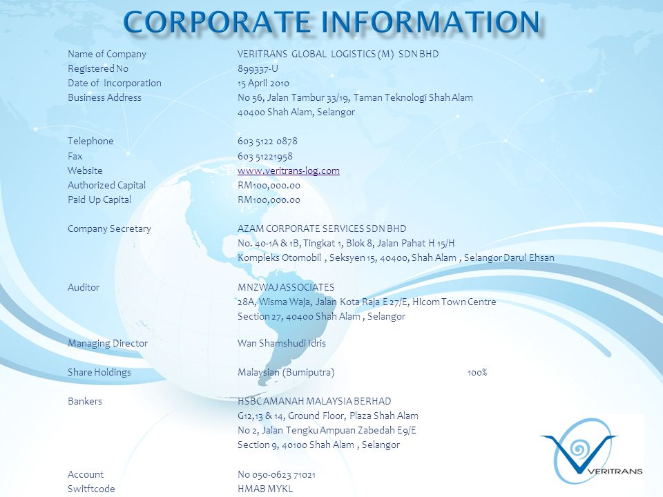 Name of CompanyVERITRANS GLOBAL LOGISTICS (M) SDN BHD Registered No899337-U Date of Incorporation15 April 2010 Business AddressNo 56, Jalan Tambur 33/19, Taman Teknologi Shah Alam 40400 Shah Alam, Selangor Telephone603 5122 0878 Fax603 51221958 Websitewww.veritrans-log.comwww.veritrans-log.com Authorized Capital RM100,000.00 Paid Up Capital RM100,000.00 Company Secretary AZAM CORPORATE SERVICES SDN BHD No.