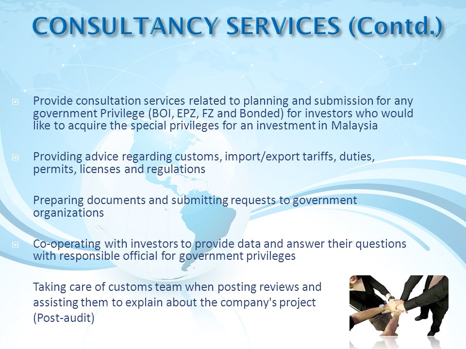  Provide consultation services related to planning and submission for any government Privilege (BOI, EPZ, FZ and Bonded) for investors who would like to acquire the special privileges for an investment in Malaysia  Providing advice regarding customs, import/export tariffs, duties, permits, licenses and regulations  Preparing documents and submitting requests to government organizations  Co-operating with investors to provide data and answer their questions with responsible official for government privileges  Taking care of customs team when posting reviews and  assisting them to explain about the company s project  (Post-audit)