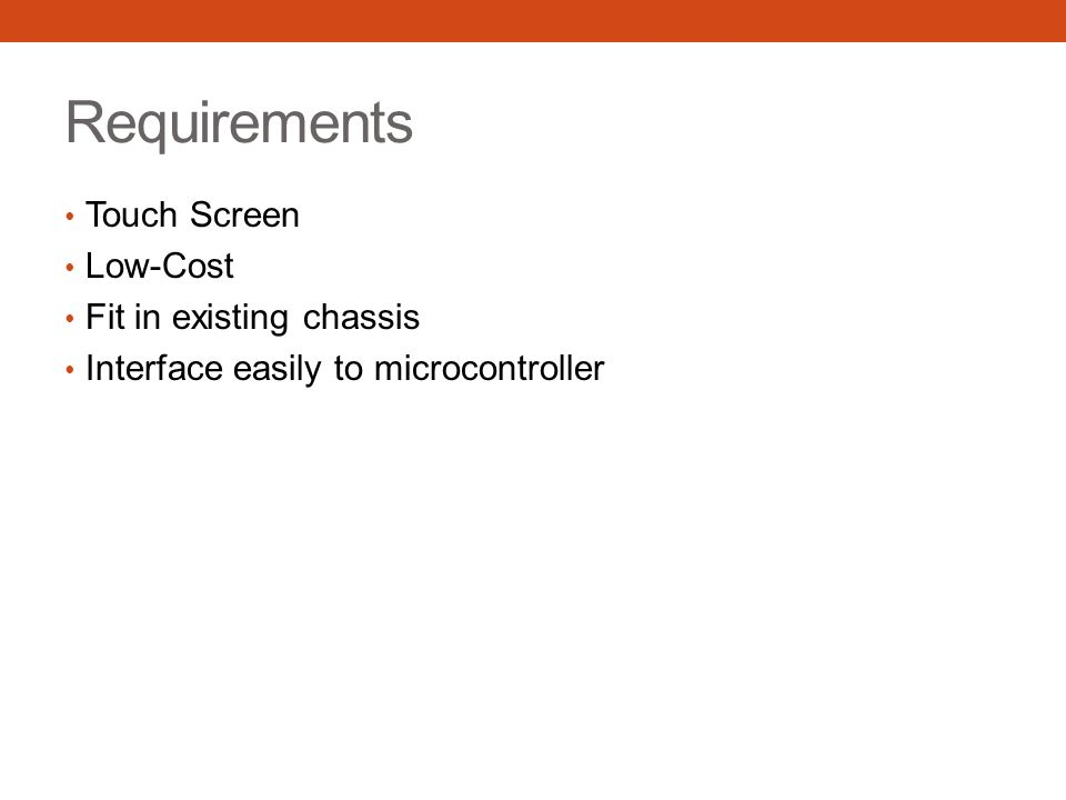 Requirements Touch Screen Low-Cost Fit in existing chassis Interface easily to microcontroller