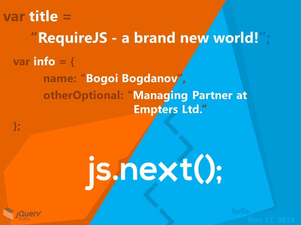 Nov 23, 2014 The solution - RequireJS RequireJS is a JavaScript file and module loader. Using a modular script loader like RequireJS will improve the speed and quality of your code. http://requirejs.org/ Bogoi Bogdanov RequireJS - a brand new world!