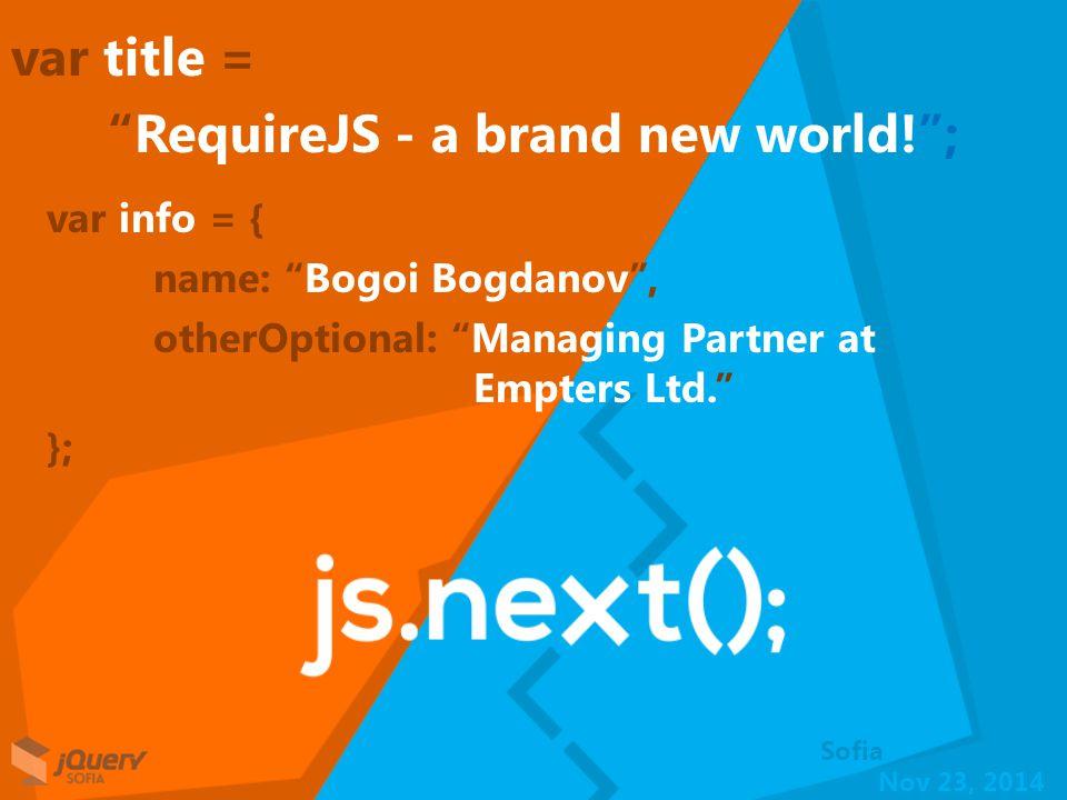 Nov 23, 2014 Sofia var title = RequireJS - a brand new world! ; var info = { name: Bogoi Bogdanov , otherOptional: Managing Partner at Empters Ltd. };