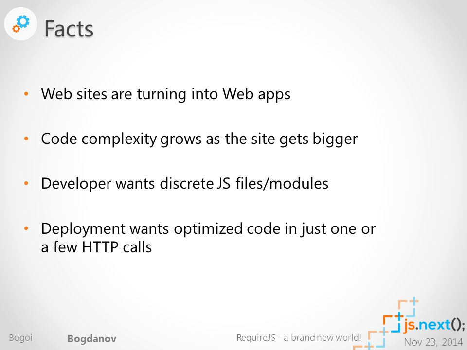 Nov 23, 2014 Web sites are turning into Web apps Code complexity grows as the site gets bigger Developer wants discrete JS files/modules Deployment wants optimized code in just one or a few HTTP callsFacts Bogoi Bogdanov RequireJS - a brand new world!