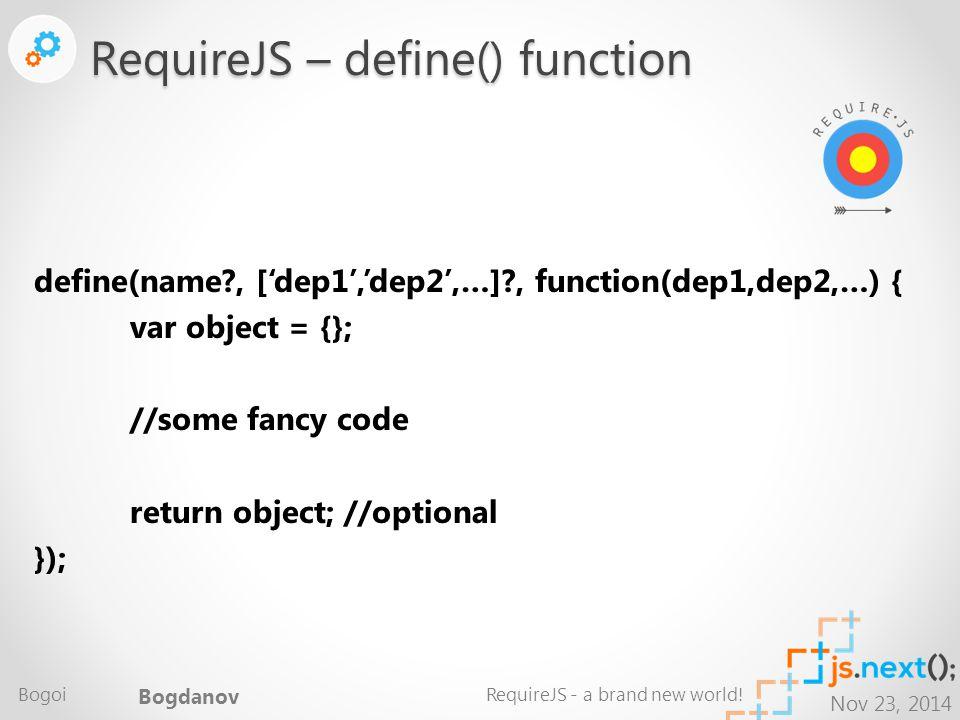 Nov 23, 2014 define(name , ['dep1','dep2',…] , function(dep1,dep2,…) { var object = {}; //some fancy code return object; //optional }); RequireJS – define() function Bogoi Bogdanov RequireJS - a brand new world!