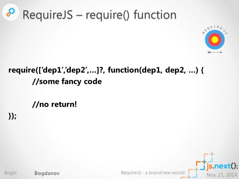 Nov 23, 2014 require(['dep1','dep2',…] , function(dep1, dep2, …) { //some fancy code //no return.