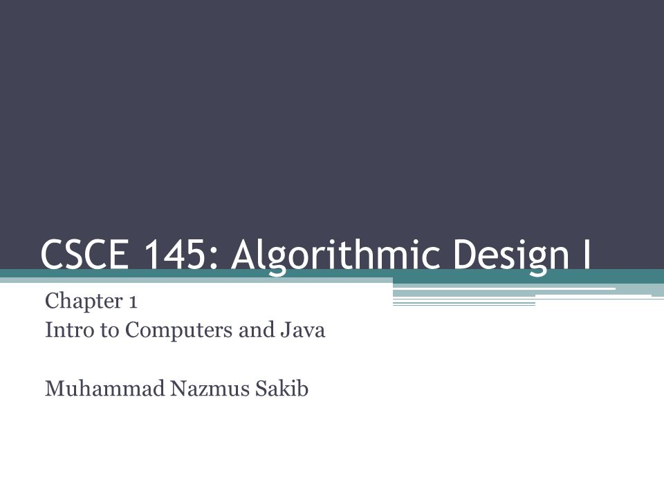 CSCE 145: Algorithmic Design I Chapter 1 Intro to Computers and Java Muhammad Nazmus Sakib