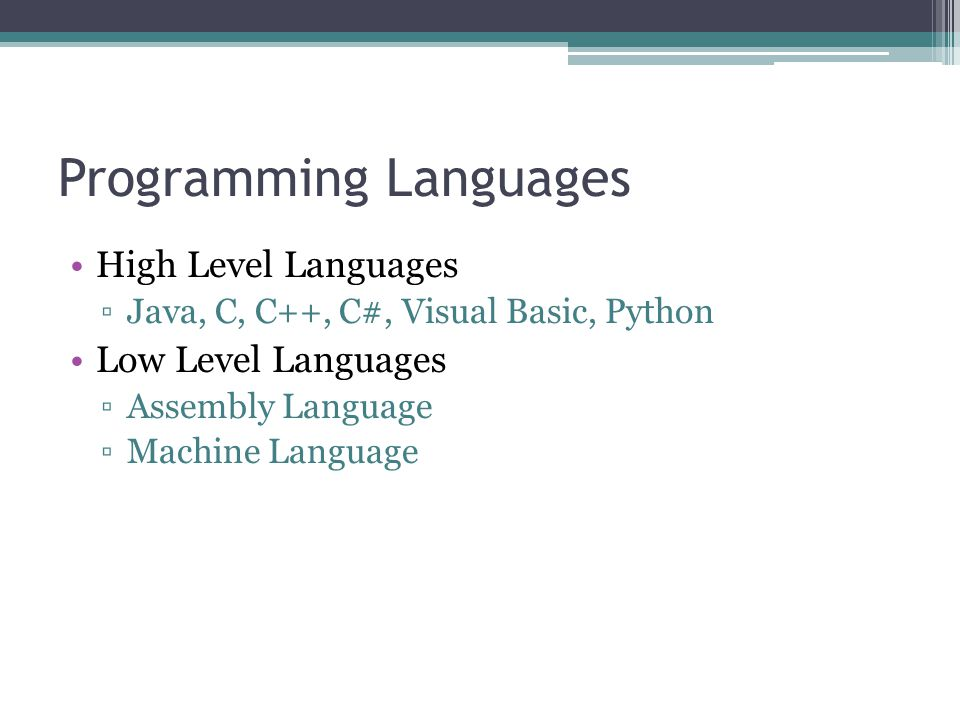 Programming Languages High Level Languages ▫Java, C, C++, C#, Visual Basic, Python Low Level Languages ▫Assembly Language ▫Machine Language