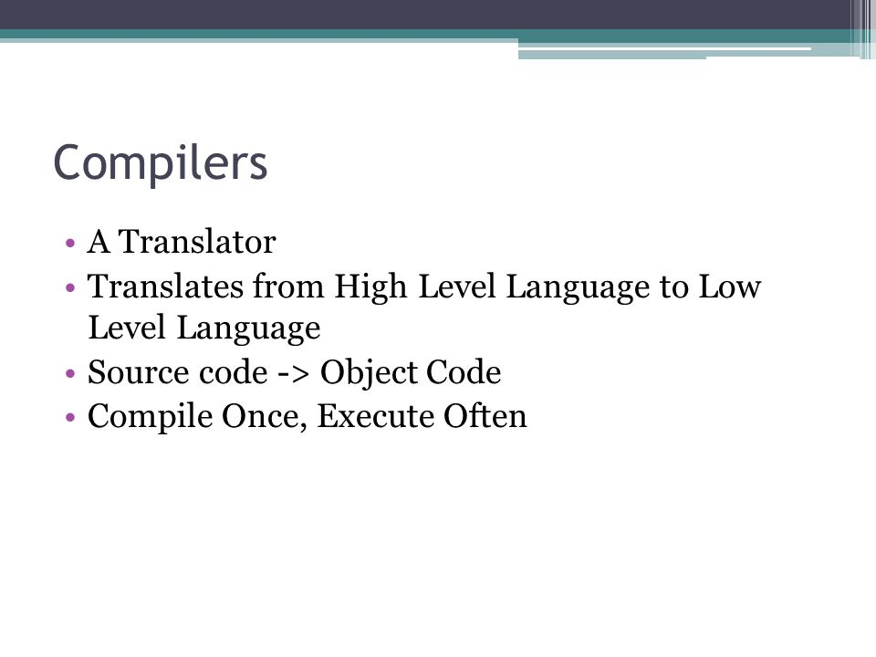 Compilers A Translator Translates from High Level Language to Low Level Language Source code -> Object Code Compile Once, Execute Often