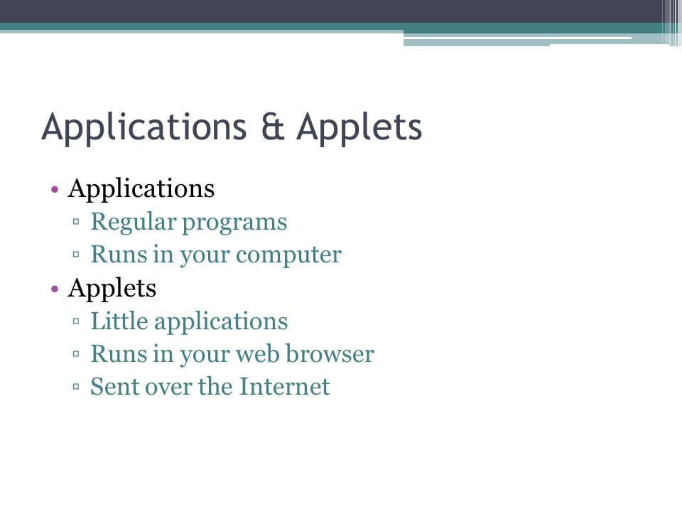 Applications & Applets Applications ▫Regular programs ▫Runs in your computer Applets ▫Little applications ▫Runs in your web browser ▫Sent over the Internet