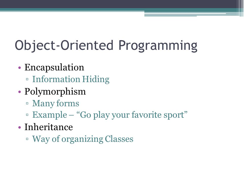 Object-Oriented Programming Encapsulation ▫Information Hiding Polymorphism ▫Many forms ▫Example – Go play your favorite sport Inheritance ▫Way of organizing Classes