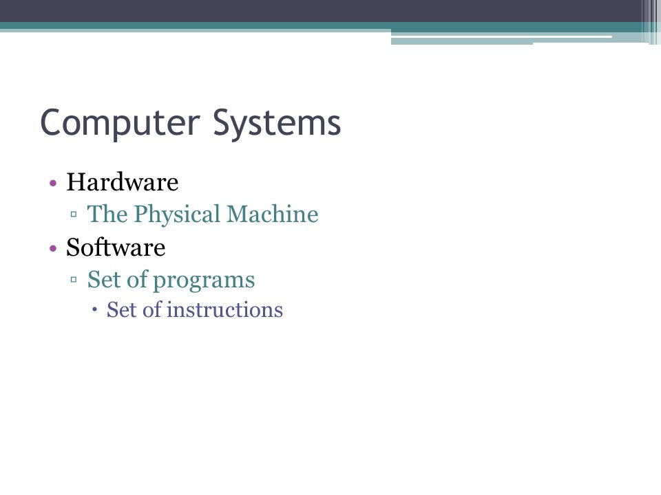 Computer Systems Hardware ▫The Physical Machine Software ▫Set of programs  Set of instructions