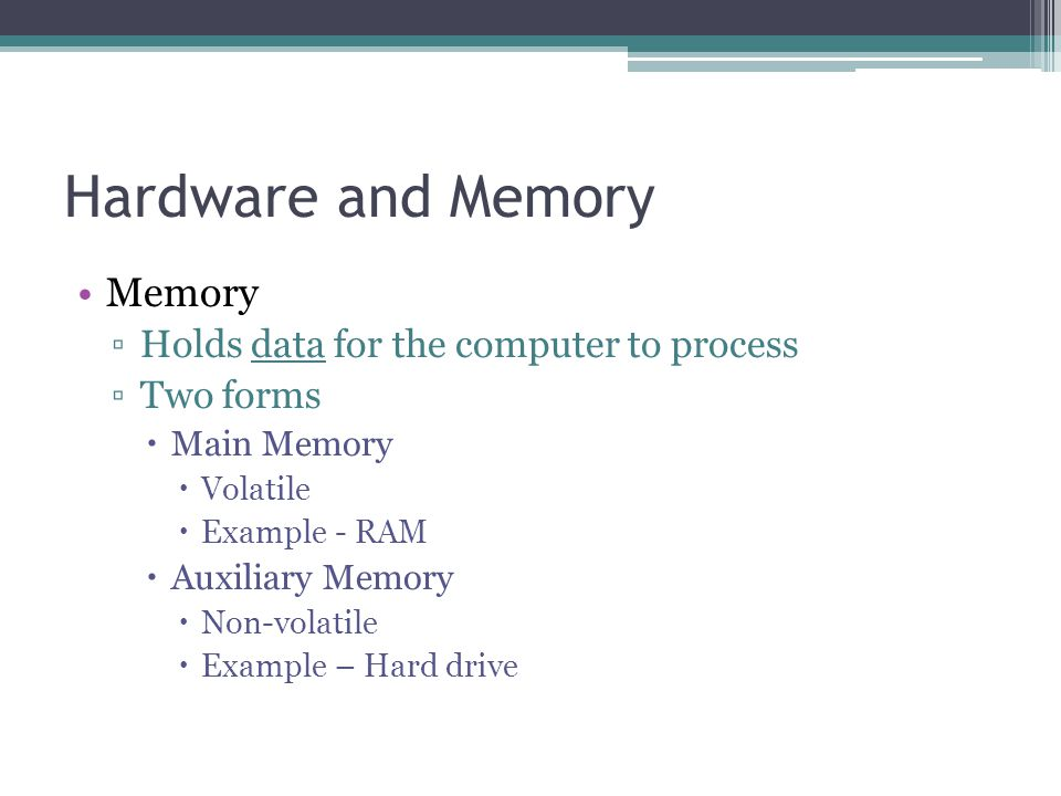 Hardware and Memory Memory ▫Holds data for the computer to process ▫Two forms  Main Memory  Volatile  Example - RAM  Auxiliary Memory  Non-volatile  Example – Hard drive