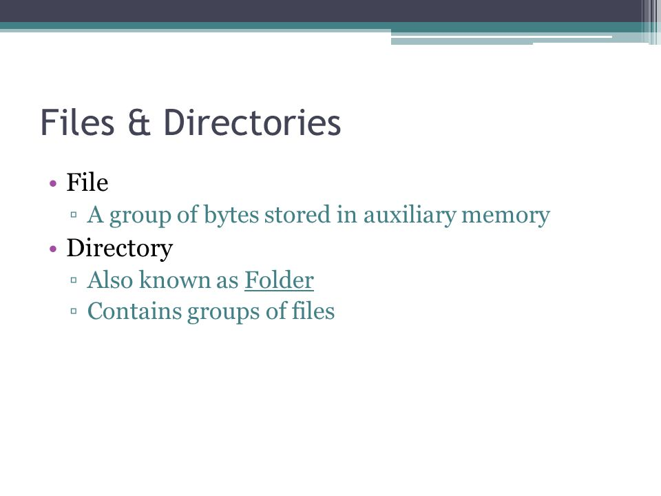 Files & Directories File ▫A group of bytes stored in auxiliary memory Directory ▫Also known as Folder ▫Contains groups of files