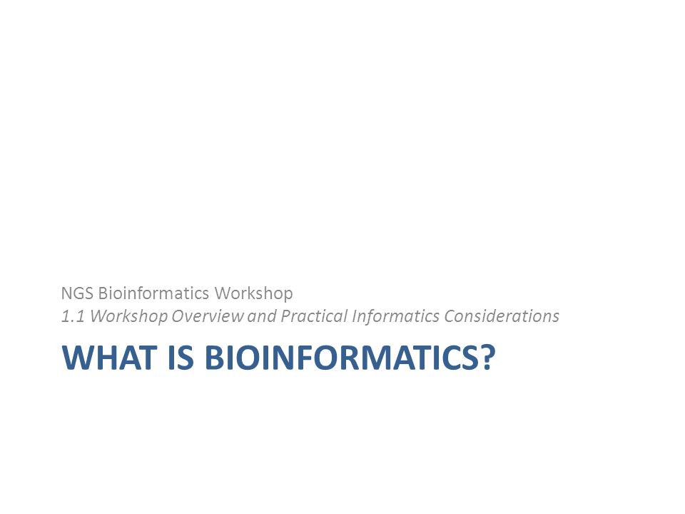 WHAT IS BIOINFORMATICS? NGS Bioinformatics Workshop 1.1 Workshop Overview and Practical Informatics Considerations