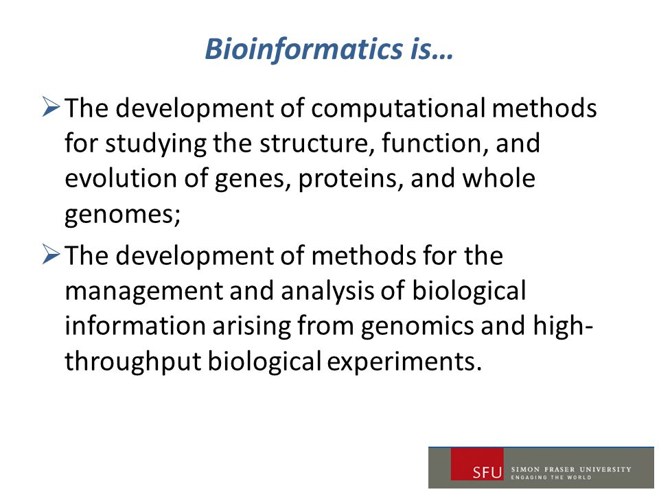 Bioinformatics is…  The development of computational methods for studying the structure, function, and evolution of genes, proteins, and whole genome