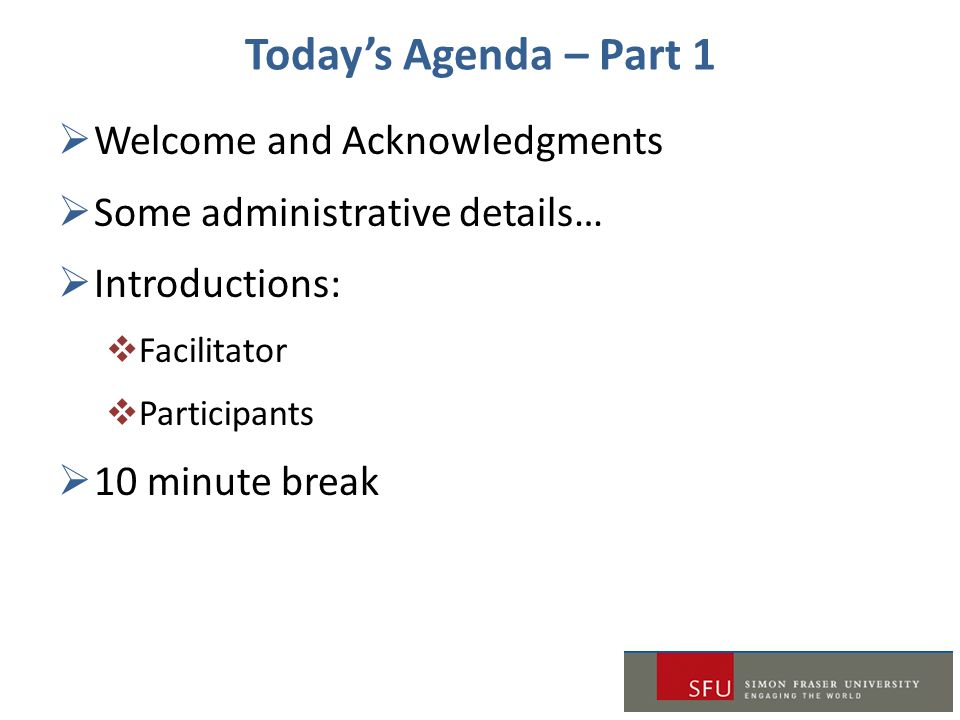 Today's Agenda – Part 1  Welcome and Acknowledgments  Some administrative details…  Introductions:  Facilitator  Participants  10 minute break