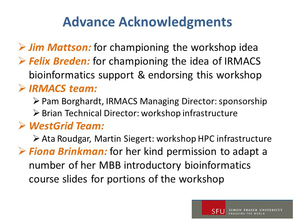 Advance Acknowledgments  Jim Mattson: for championing the workshop idea  Felix Breden: for championing the idea of IRMACS bioinformatics support & e