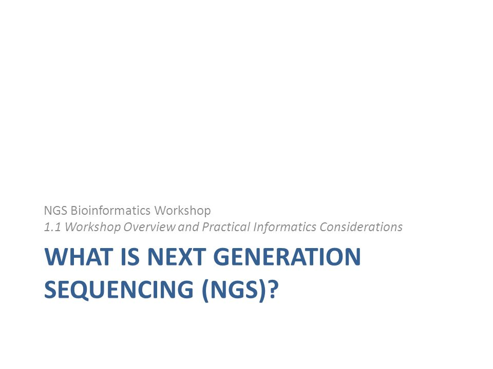WHAT IS NEXT GENERATION SEQUENCING (NGS)? NGS Bioinformatics Workshop 1.1 Workshop Overview and Practical Informatics Considerations