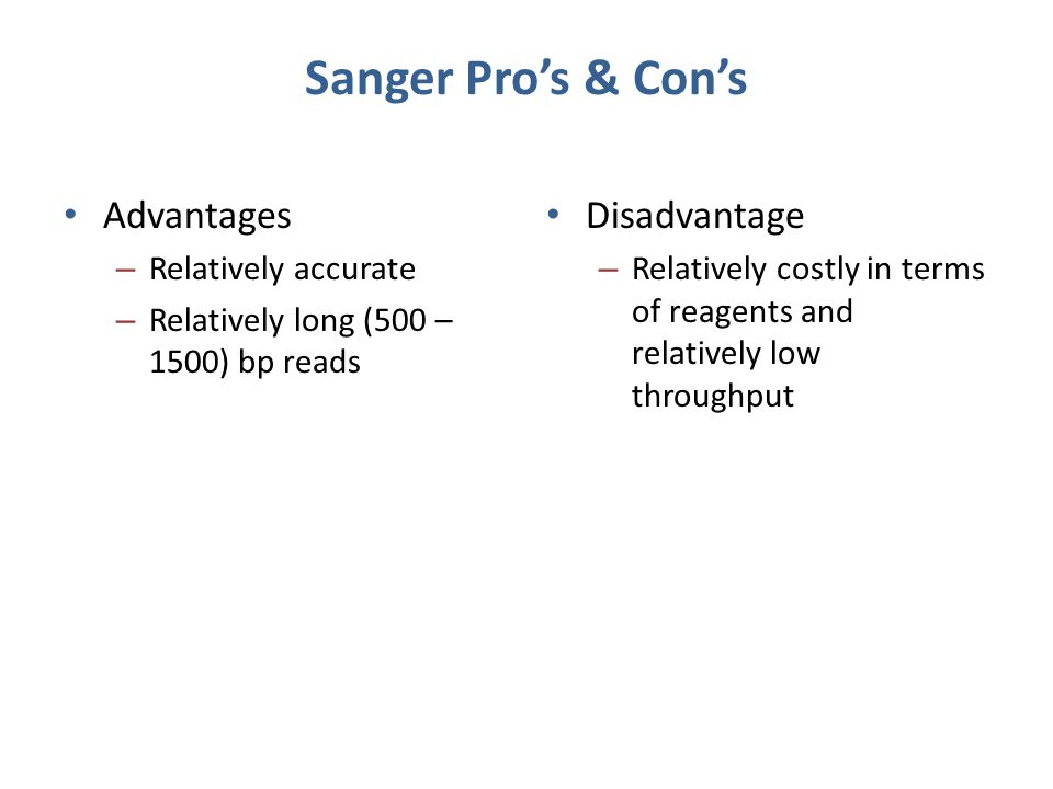 Sanger Pro's & Con's Advantages – Relatively accurate – Relatively long (500 – 1500) bp reads Disadvantage – Relatively costly in terms of reagents an