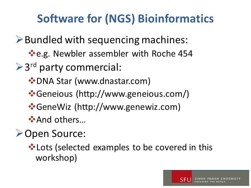 Software for (NGS) Bioinformatics  Bundled with sequencing machines:  e.g. Newbler assembler with Roche 454  3 rd party commercial:  DNA Star (www