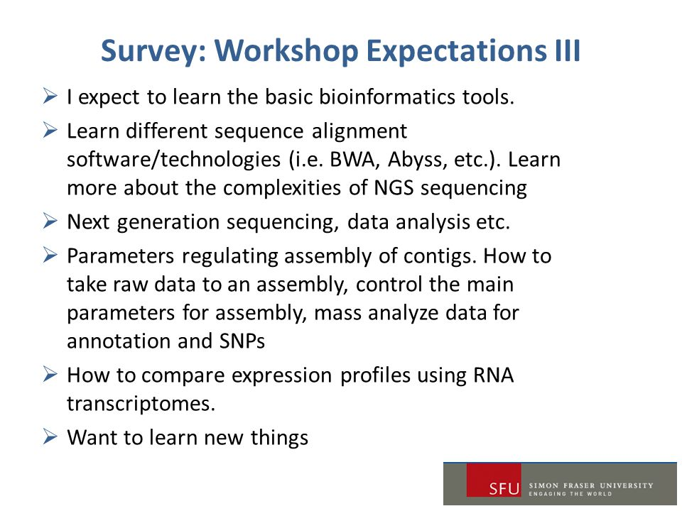 Survey: Workshop Expectations III  I expect to learn the basic bioinformatics tools.  Learn different sequence alignment software/technologies (i.e.