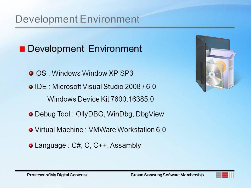 Protector of My Digital Contents Busan Samsung Software Membership Development Environment OS : Windows Window XP SP3 IDE : Microsoft Visual Studio 2008 / 6.0 Windows Device Kit 7600.16385.0 Debug Tool : OllyDBG, WinDbg, DbgView Virtual Machine : VMWare Workstation 6.0 Language : C#, C, C++, Assambly