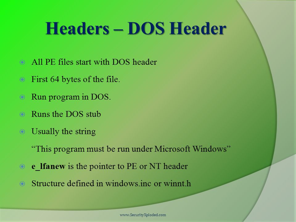 Headers – DOS Header  All PE files start with DOS header  First 64 bytes of the file.  Run program in DOS.  Runs the DOS stub  Usually the string