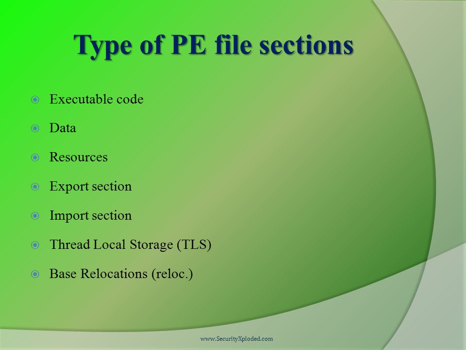 Type of PE file sections  Executable code  Data  Resources  Export section  Import section  Thread Local Storage (TLS)  Base Relocations (reloc.) www.SecurityXploded.com