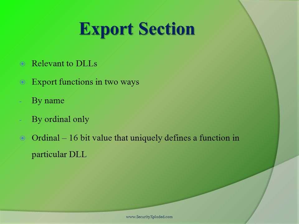 Export Section  Relevant to DLLs  Export functions in two ways - By name - By ordinal only  Ordinal – 16 bit value that uniquely defines a function in particular DLL www.SecurityXploded.com