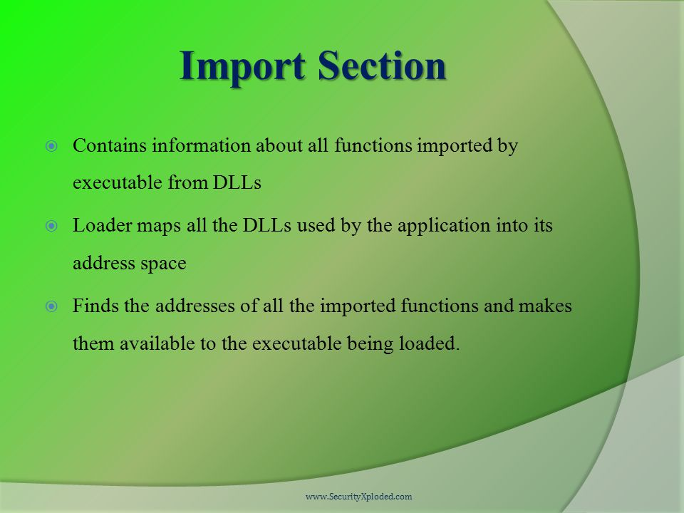 Import Section  Contains information about all functions imported by executable from DLLs  Loader maps all the DLLs used by the application into its address space  Finds the addresses of all the imported functions and makes them available to the executable being loaded.