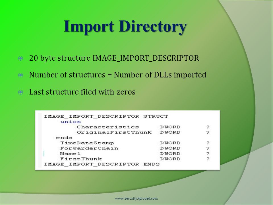 Import Directory  20 byte structure IMAGE_IMPORT_DESCRIPTOR  Number of structures = Number of DLLs imported  Last structure filed with zeros www.SecurityXploded.com