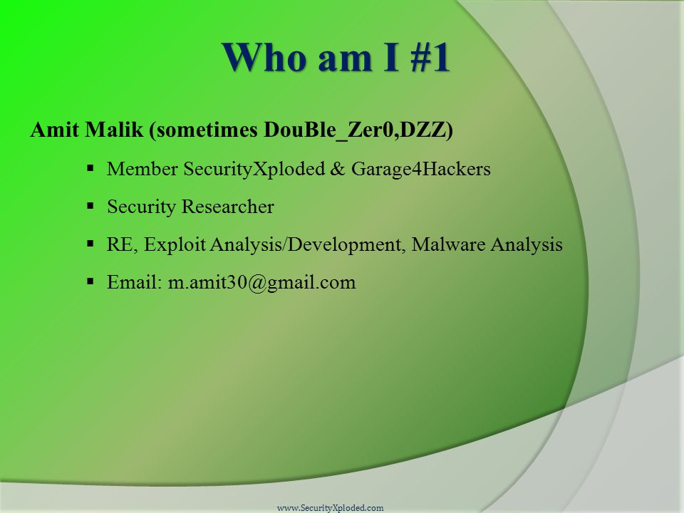 Who am I #1 Amit Malik (sometimes DouBle_Zer0,DZZ)  Member SecurityXploded & Garage4Hackers  Security Researcher  RE, Exploit Analysis/Development, Malware Analysis  Email: m.amit30@gmail.com www.SecurityXploded.com