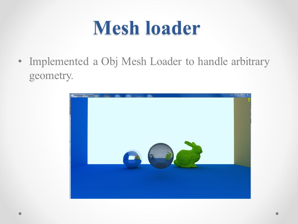 Mesh loader Implemented a Obj Mesh Loader to handle arbitrary geometry.